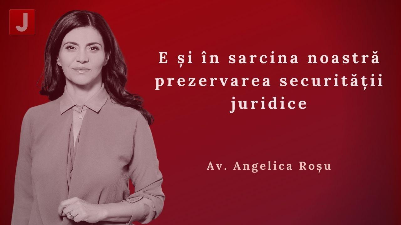 Angelica Roșu: E și în sarcina noastră prezervarea securității juridice
